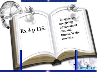 Ex 4 p 115. Imagine you are giving advice about diet and fitness. Write two l