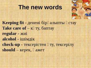 The new words Keeping fit - денені бірқалыпты ұстау Take care of – күту, бапт
