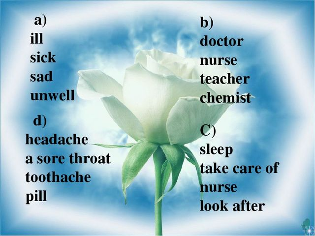 a) ill sick sad unwell b) doctor nurse teacher chemist C) sleep take care of...