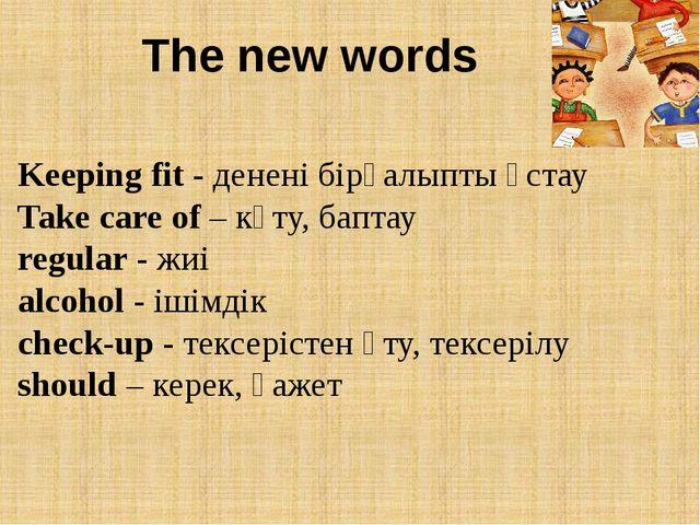 The new words Keeping fit - денені бірқалыпты ұстау Take care of – күту, бапт...