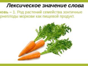 Морковь – 1. Род растений семейства зонтичные 2. Корнеплоды моркови как пищев