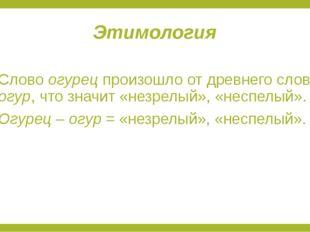 Этимология Слово огурец произошло от древнего слова огур, что значит «незрелы