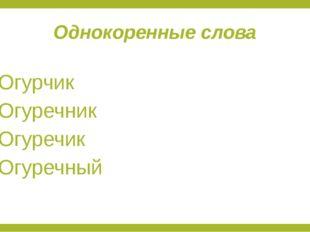 Однокоренные слова Огурчик Огуречник Огуречик Огуречный