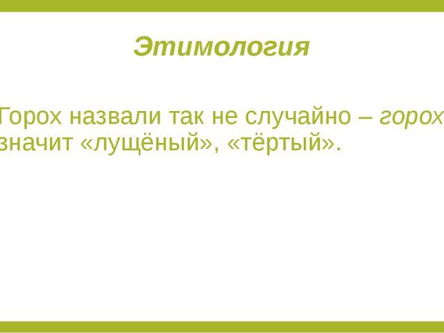 Этимология Горох назвали так не случайно – горох значит «лущёный», «тёртый».