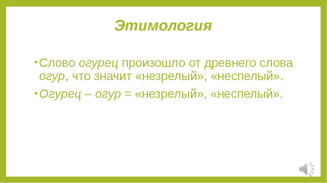Этимология Слово огурец произошло от древнего слова огур, что значит «незрелы...