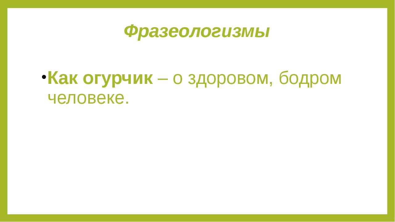 Фразеологизмы Как огурчик – о здоровом, бодром человеке.