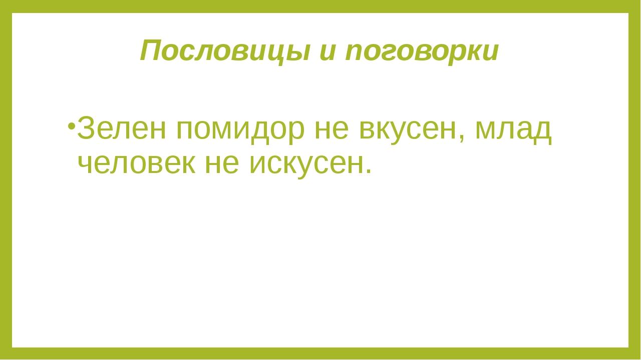 Пословицы и поговорки Зелен помидор не вкусен, млад человек не искусен.
