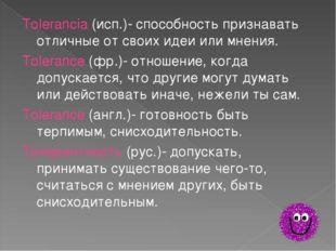 Tolerancia (исп.)- способность признавать отличные от своих идеи или мнения.