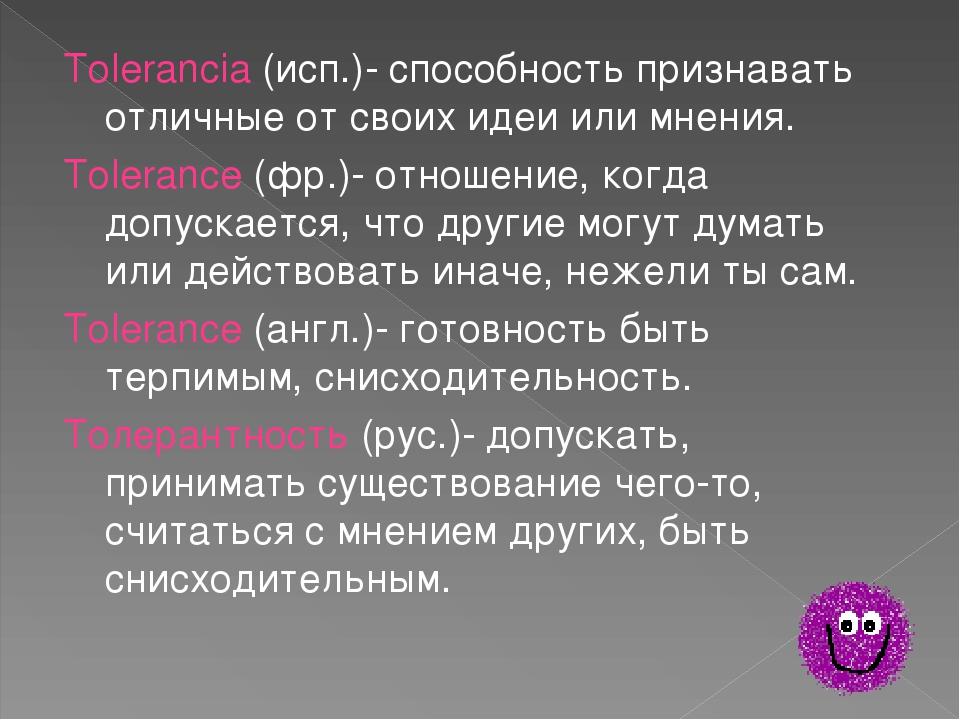 Tolerancia (исп.)- способность признавать отличные от своих идеи или мнения....