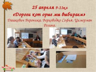 25 апреля 9-11кл «Дороги кот орые мы выбираем» Дашкевич Вероника, Верховодко