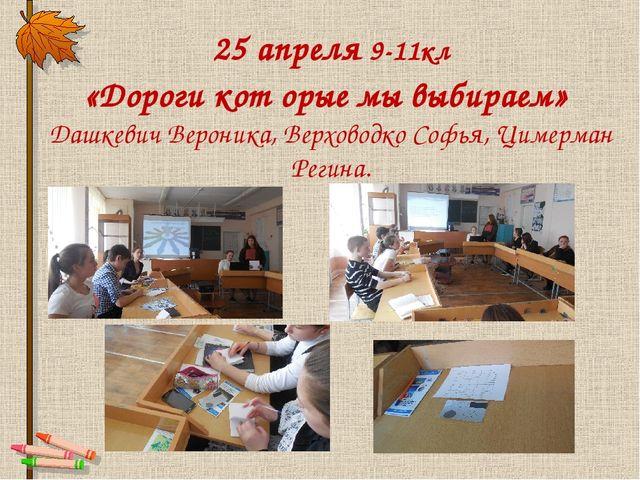 25 апреля 9-11кл «Дороги кот орые мы выбираем» Дашкевич Вероника, Верховодко...
