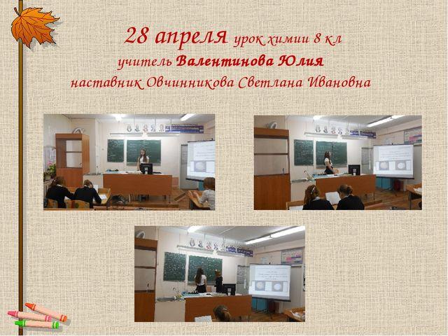 28 апреля урок химии 8 кл учитель Валентинова Юлия наставник Овчинникова Све...