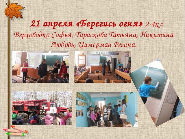 21 апреля «Берегись огня» 2-4кл Верховодко Софья, Тараскова Татьяна, Никитин...