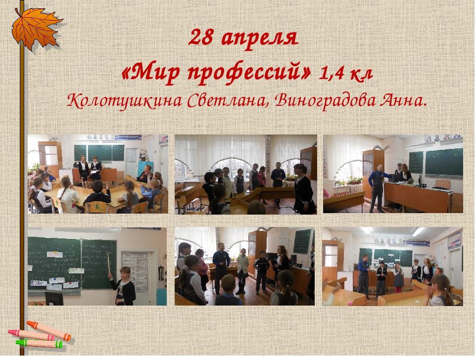 28 апреля «Мир профессий» 1,4 кл Колотушкина Светлана, Виноградова Анна.