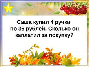 Саша купил 4 ручки по 36 рублей. Сколько он заплатил за покупку? 10