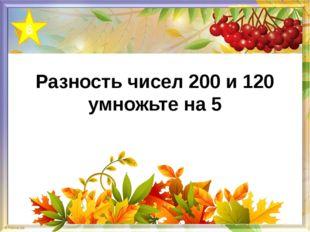 Разность чисел 200 и 120 умножьте на 5 6