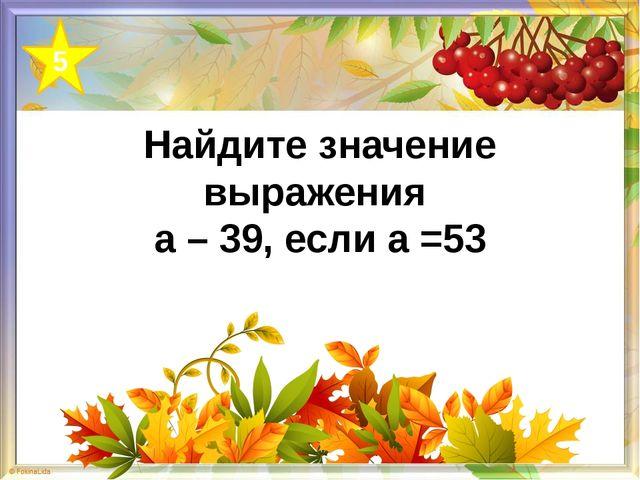 Найдите значение выражения а – 39, если а =53 5