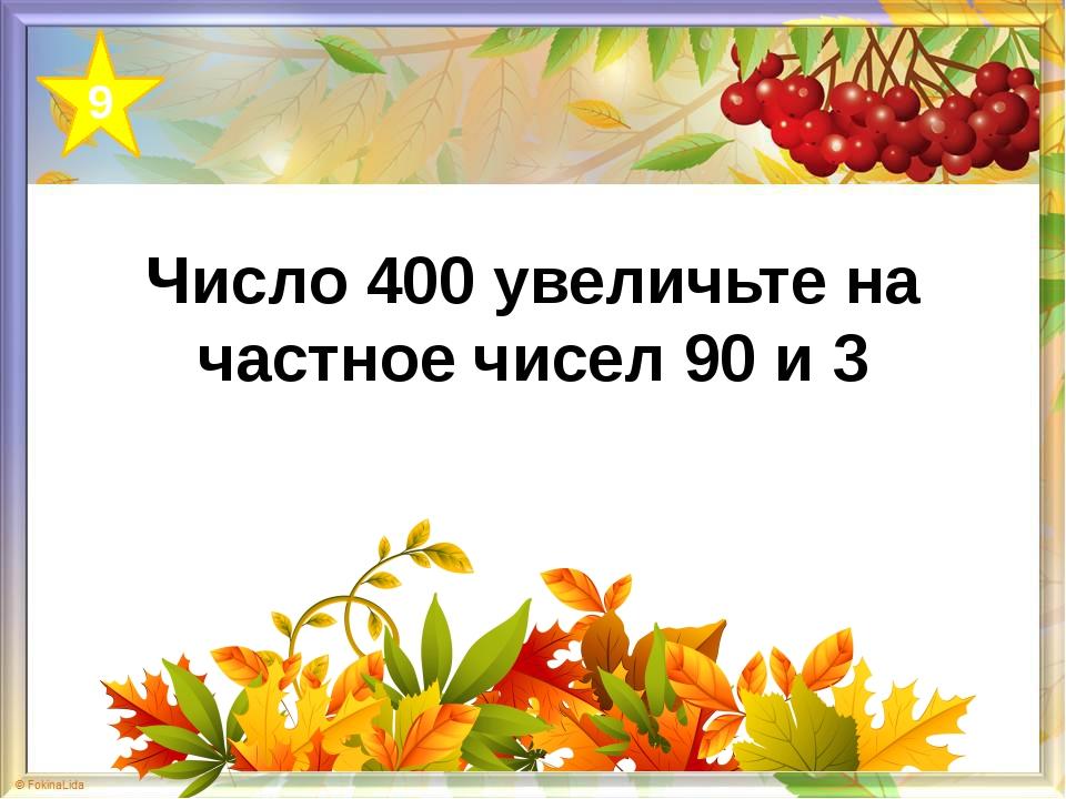 Число 400 увеличьте на частное чисел 90 и 3 9