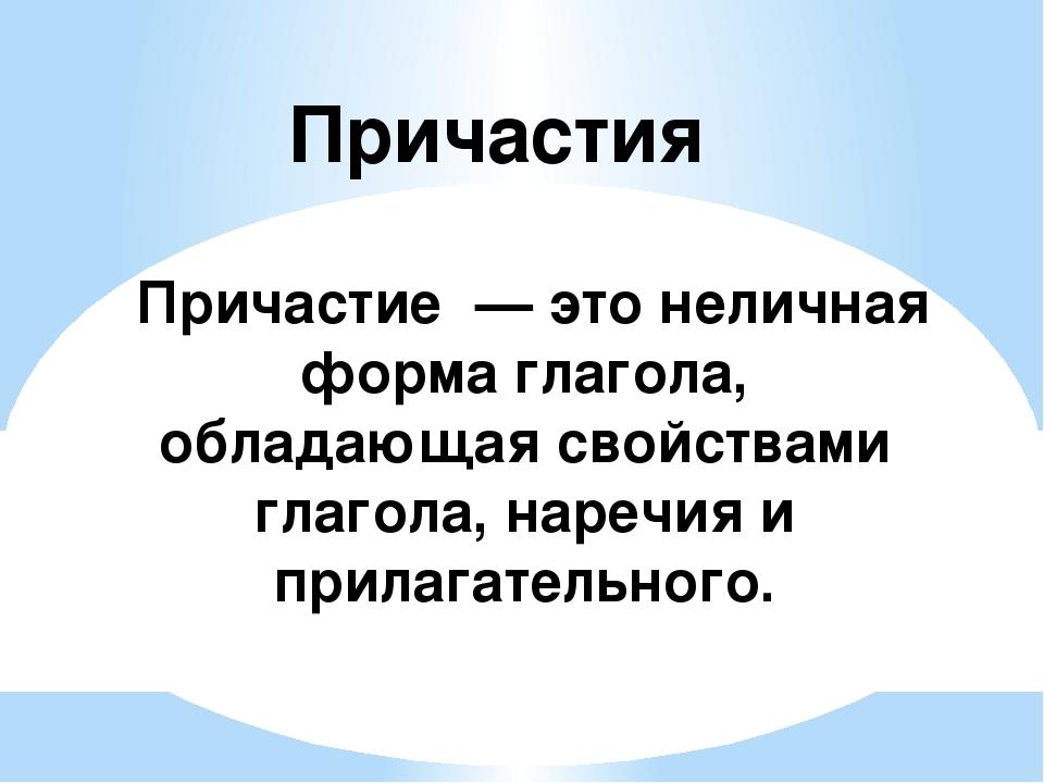 Причастие — это неличная форма глагола, обладающая свойствами глагола, нареч...