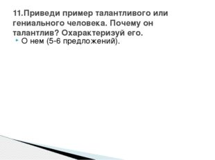 О нем (5-6 предложений). 11.Приведи пример талантливого или гениального челов
