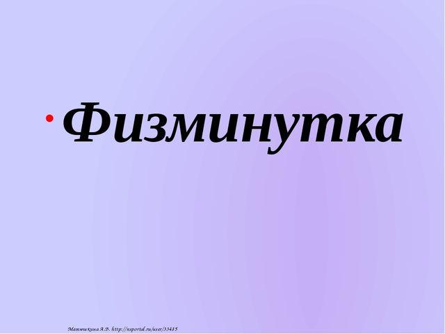 Физминутка Матюшкина А.В. http://nsportal.ru/user/33485