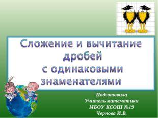 Подготовила Учитель математики МБОУ КСОШ №19 Чернова И.В.