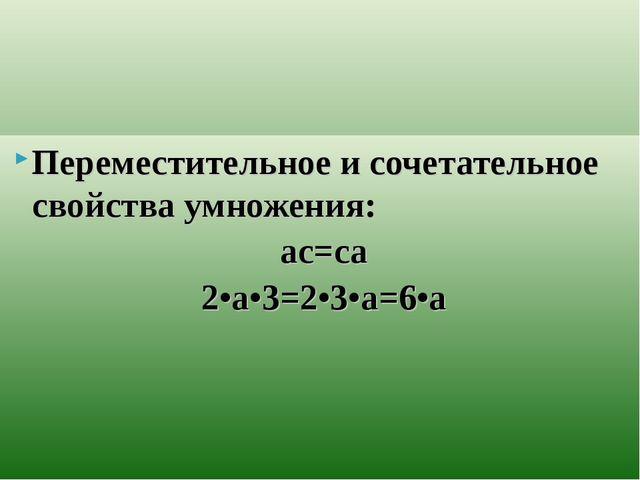 Переместительное и сочетательное свойства умножения: ас=са 2•а•3=2•3•а=6•а
