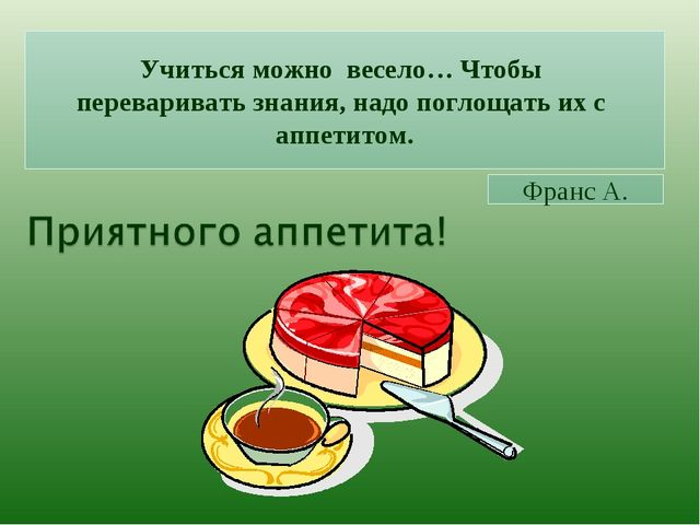 Учиться можно весело… Чтобы переваривать знания, надо поглощать их с аппетито...