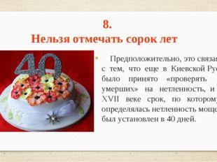 8. Нельзя отмечать сорок лет Предположительно, это связано с тем, что еще в