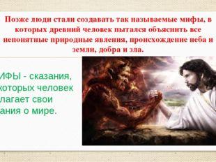 Позже люди стали создавать так называемые мифы, в которых древний человек пыт