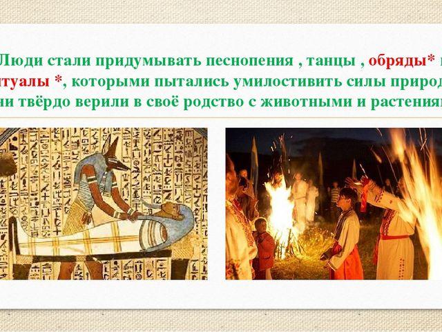 Люди стали придумывать песнопения , танцы , обряды* и ритуалы *, которыми пыт...