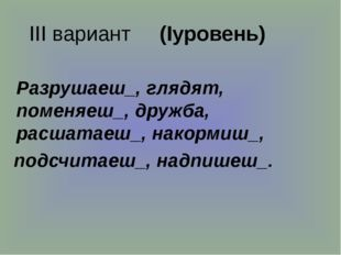 III вариант (Iуровень) Разрушаеш_, глядят, поменяеш_, дружба, расшатаеш_, на
