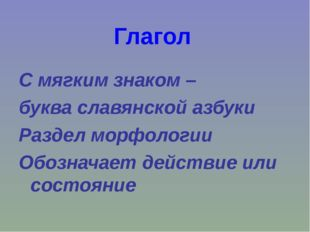 Глагол С мягким знаком – буква славянской азбуки Раздел морфологии Обозначает