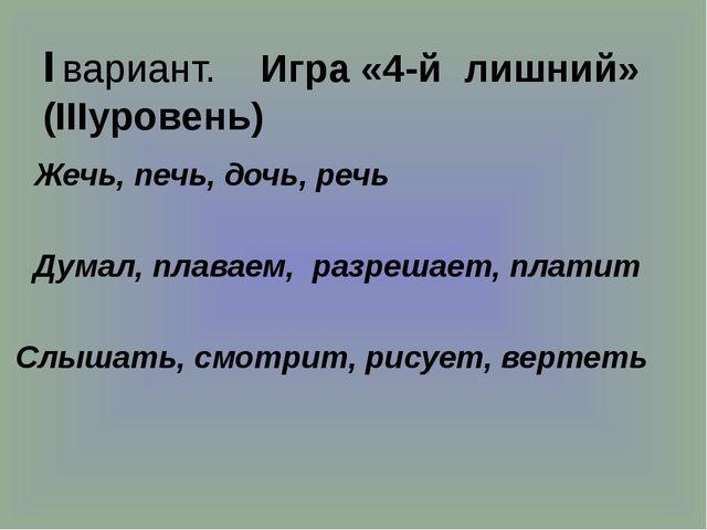I вариант. Игра «4-й лишний» (IIIуровень) Жечь, печь, дочь, речь Думал, плав...