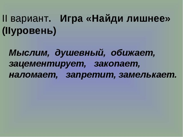 II вариант. Игра «Найди лишнее» (IIуровень) Мыслим, душевный, обижает, зацем...