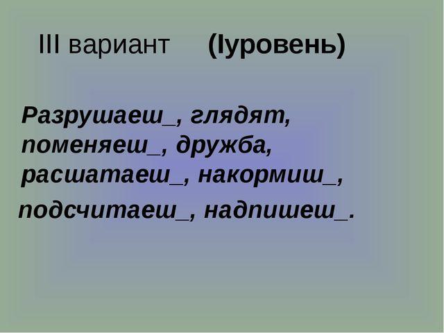 III вариант (Iуровень) Разрушаеш_, глядят, поменяеш_, дружба, расшатаеш_, на...