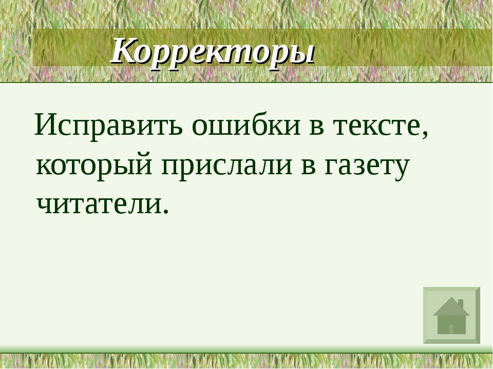 Корректоры Исправить ошибки в тексте, который прислали в газету читатели.