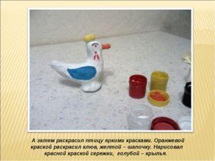 А затем раскрасил птицу яркими красками. Оранжевой краской раскрасил клюв, ж