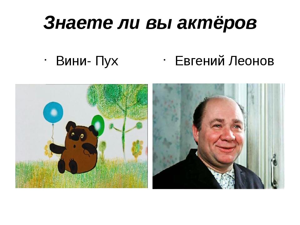 Знаете ли вы актёров Вини- Пух Евгений Леонов