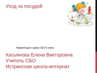 Уход за посудой Касьянова Елена Викторовна Учитель СБО Истринская школа-интер