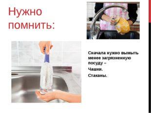 Нужно помнить: Сначала нужно вымыть менее загрязненную посуду – Чашки. Стаканы.