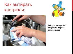 Как вытирать кастрюли: Чистую кастрюлю насухо вытереть полотенцем.