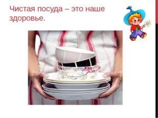 Чистая посуда – это наше здоровье.