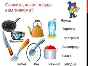 Скажите, какая посуда вам знакома? Ложка Тарелка Кастрюля Сковорода Стакан Ча