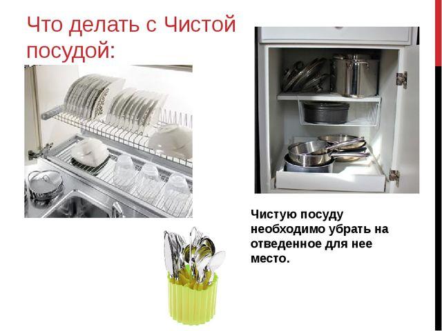 Что делать с Чистой посудой: Чистую посуду необходимо убрать на отведенное дл...
