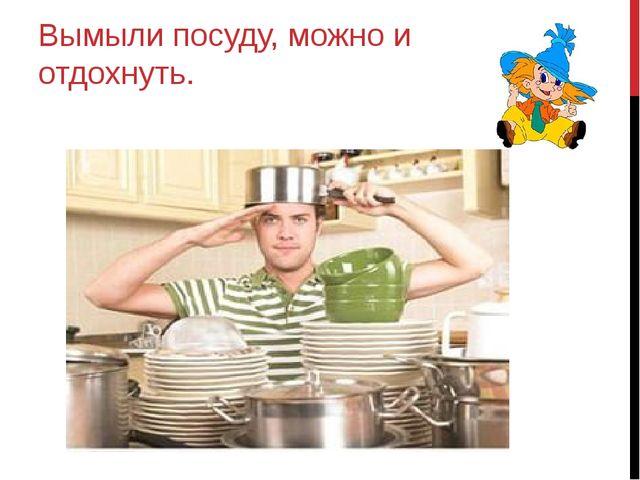 Вымыли посуду, можно и отдохнуть.