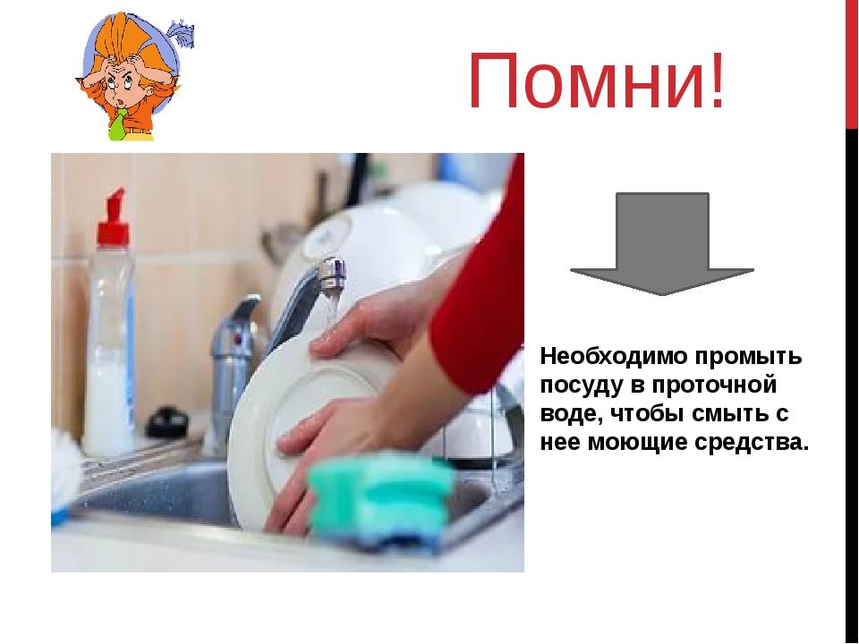 Помни! Необходимо промыть посуду в проточной воде, чтобы смыть с нее моющие с...