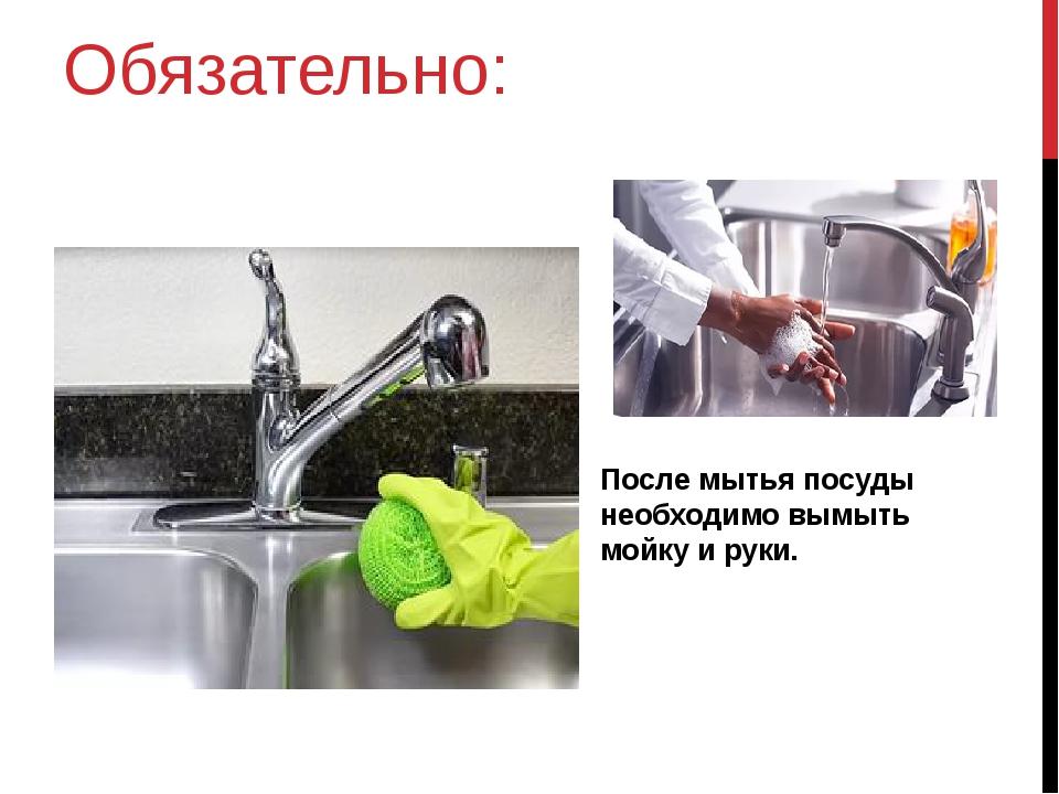 Обязательно: После мытья посуды необходимо вымыть мойку и руки.