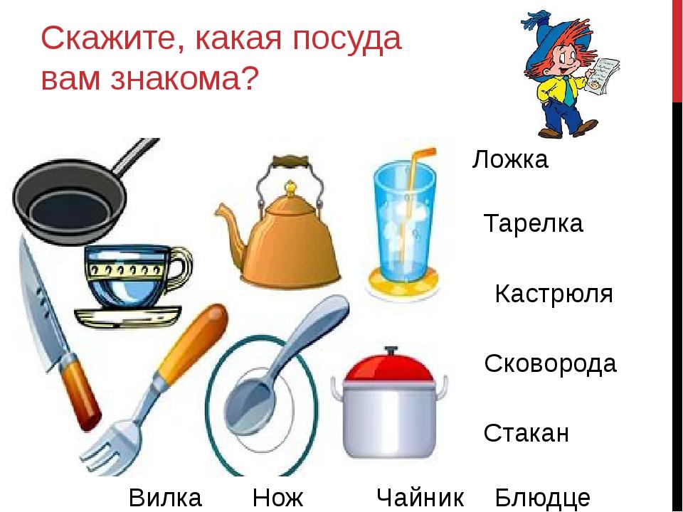 Скажите, какая посуда вам знакома? Ложка Тарелка Кастрюля Сковорода Стакан Ча...