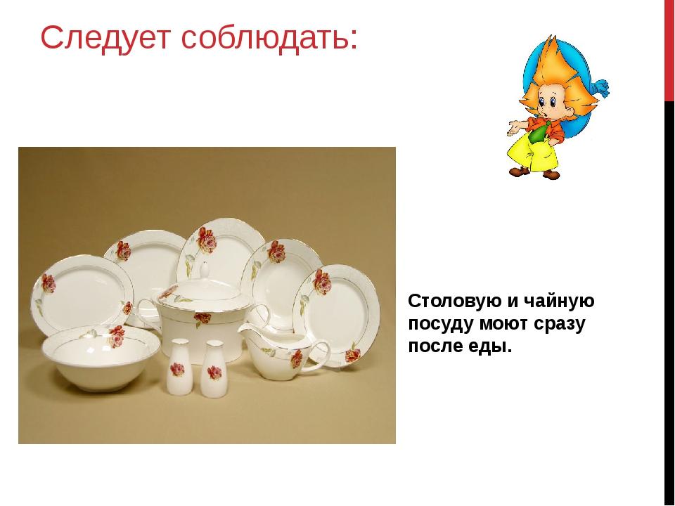 Следует соблюдать: Столовую и чайную посуду моют сразу после еды.